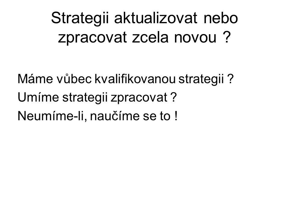 Strategii aktualizovat nebo zpracovat zcela novou ? Máme vůbec kvalifikovanou strategii ? Umíme strategii zpracovat ? Neumíme-li, naučíme se to !