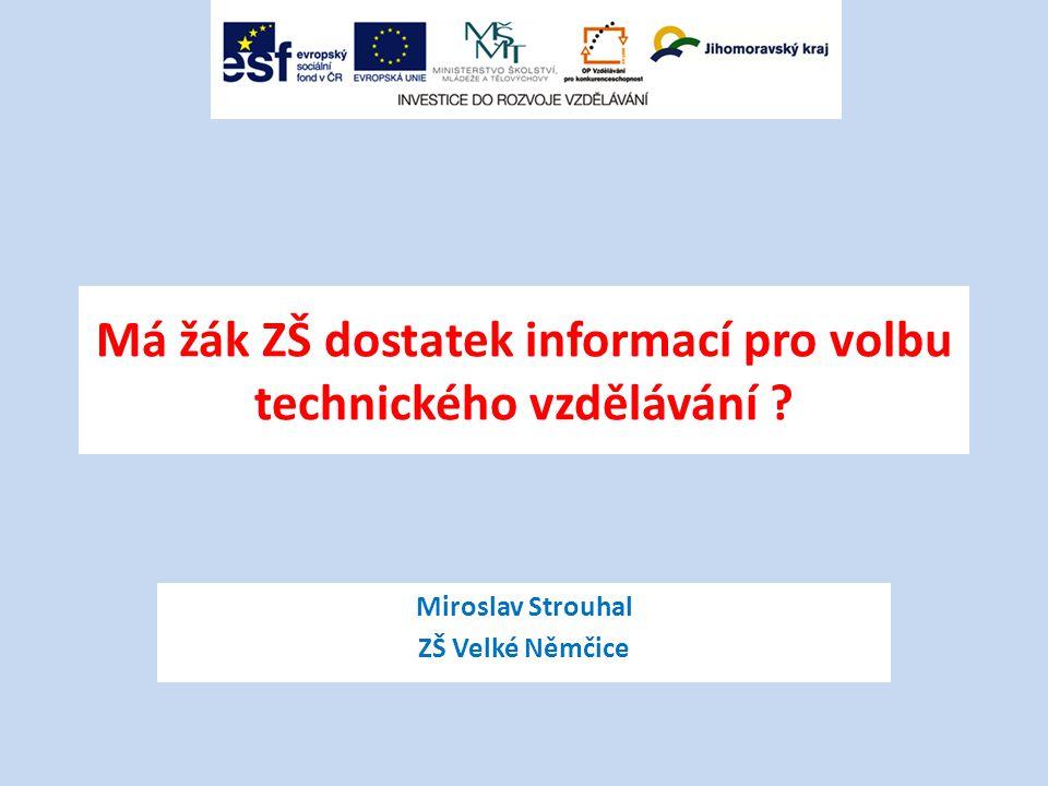 Má žák ZŠ dostatek informací pro volbu technického vzdělávání ? Miroslav Strouhal ZŠ Velké Němčice