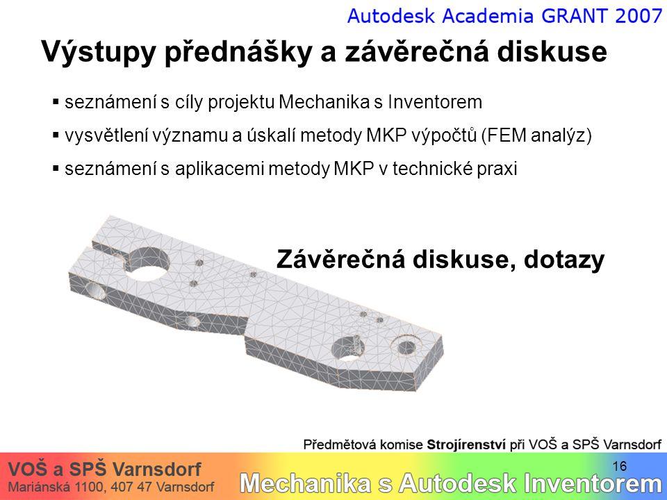 16 Výstupy přednášky a závěrečná diskuse  seznámení s cíly projektu Mechanika s Inventorem  vysvětlení významu a úskalí metody MKP výpočtů (FEM anal