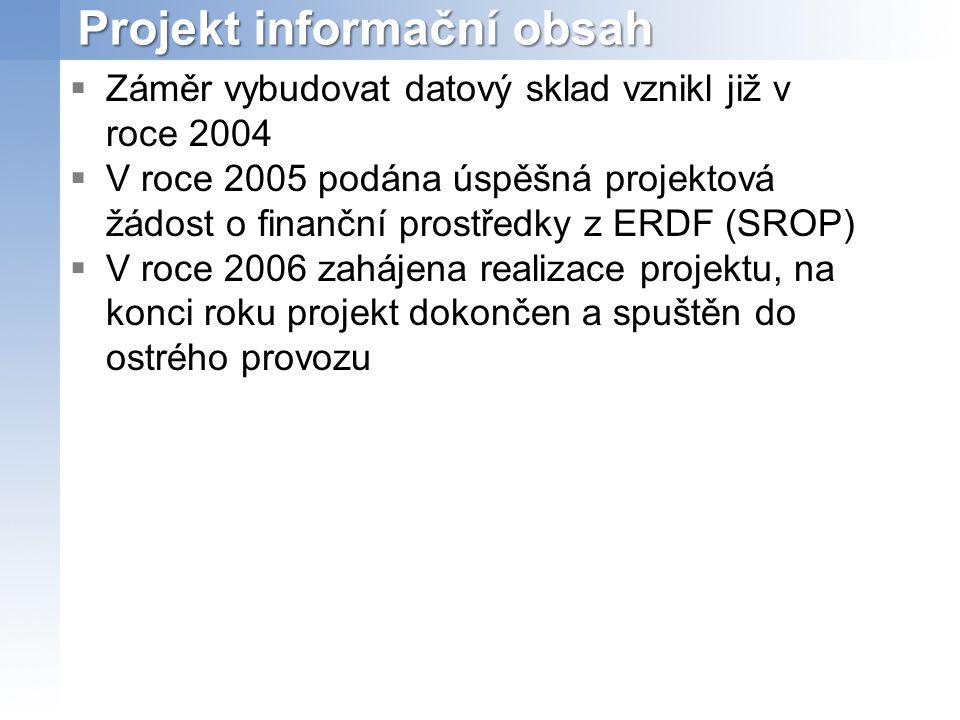 Projekt informační obsah  Záměr vybudovat datový sklad vznikl již v roce 2004  V roce 2005 podána úspěšná projektová žádost o finanční prostředky z ERDF (SROP)  V roce 2006 zahájena realizace projektu, na konci roku projekt dokončen a spuštěn do ostrého provozu
