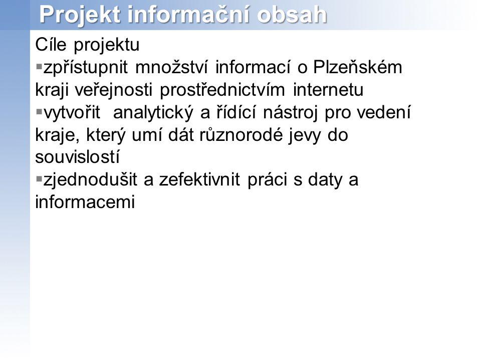 Projekt informační obsah Cíle projektu  zpřístupnit množství informací o Plzeňském kraji veřejnosti prostřednictvím internetu  vytvořit analytický a řídící nástroj pro vedení kraje, který umí dát různorodé jevy do souvislostí  zjednodušit a zefektivnit práci s daty a informacemi