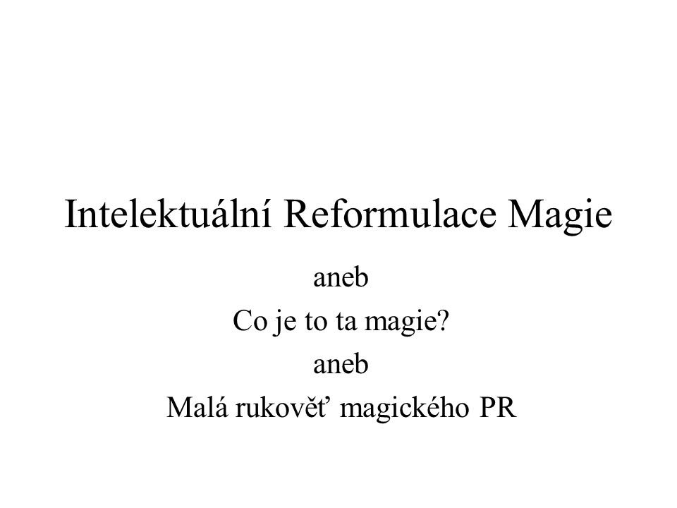 Intelektuální Reformulace Magie aneb Co je to ta magie? aneb Malá rukověť magického PR