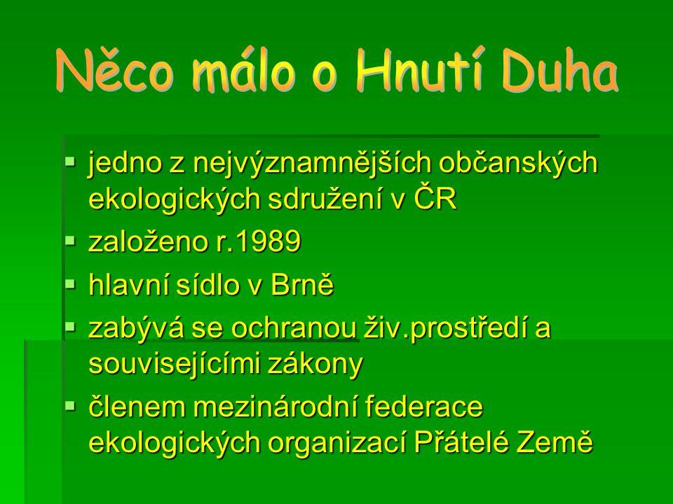 jjjjedno z nejvýznamnějších občanských ekologických sdružení v ČR zzzzaloženo r.1989 hhhhlavní sídlo v Brně zzzzabývá se ochranou živ.prostředí a souvisejícími zákony ččččlenem mezinárodní federace ekologických organizací Přátelé Země
