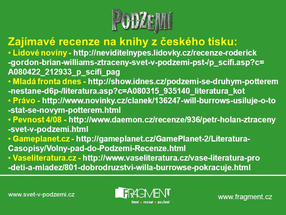 www.svet-v-podzemi.cz www.fragment.cz Zajímavé recenze na knihy z českého tisku: Lidové noviny - http://neviditelnypes.lidovky.cz/recenze-roderick -gordon-brian-williams-ztraceny-svet-v-podzemi-pst-/p_scifi.asp?c= A080422_212933_p_scifi_pag Mladá fronta dnes - http://show.idnes.cz/podzemi-se-druhym-potterem -nestane-d6p-/literatura.asp?c=A080315_935140_literatura_kot Právo - http://www.novinky.cz/clanek/136247-will-burrows-usiluje-o-to -stat-se-novym-potterem.html Pevnost 4/08 - http://www.daemon.cz/recenze/936/petr-holan-ztraceny -svet-v-podzemi.html Gameplanet.cz - http://gameplanet.cz/GamePlanet-2/Literatura- Casopisy/Volny-pad-do-Podzemi-Recenze.html Vaseliteratura.cz - http://www.vaseliteratura.cz/vase-literatura-pro -deti-a-mladez/801-dobrodruzstvi-willa-burrowse-pokracuje.html