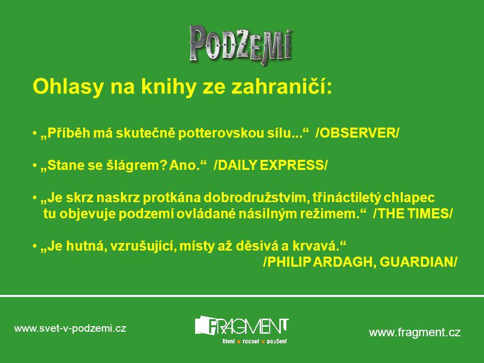 """www.svet-v-podzemi.cz www.fragment.cz Ohlasy na knihy ze zahraničí: """"Příběh má skutečně potterovskou sílu... /OBSERVER/ """"Stane se šlágrem."""