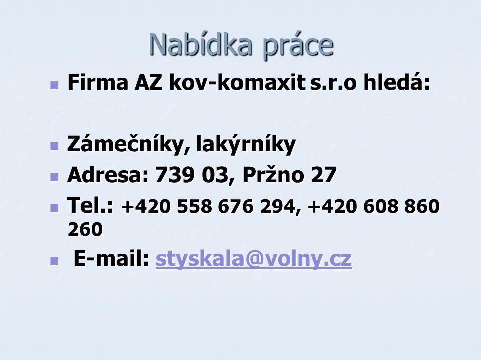 Nabídka práce Firma AZ kov-komaxit s.r.o hledá: Firma AZ kov-komaxit s.r.o hledá: Zámečníky, lakýrníky Zámečníky, lakýrníky Adresa: 739 03, Pržno 27 Adresa: 739 03, Pržno 27 Tel.: +420 558 676 294, +420 608 860 260 Tel.: +420 558 676 294, +420 608 860 260 E-mail: styskala@volny.cz E-mail: styskala@volny.czstyskala@volny.cz