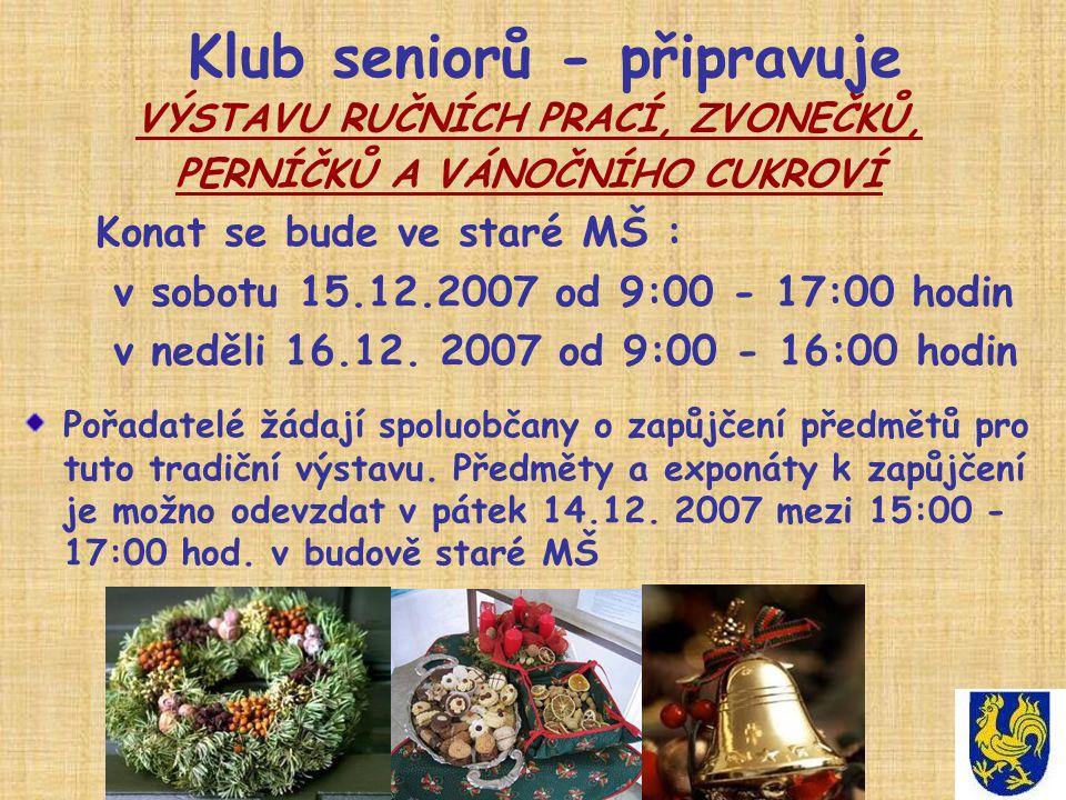 Klub seniorů - připravuje VÝSTAVU RUČNÍCH PRACÍ, ZVONEČKŮ, PERNÍČKŮ A VÁNOČNÍHO CUKROVÍ Konat se bude ve staré MŠ : v sobotu 15.12.2007 od 9:00 - 17:00 hodin v neděli 16.12.