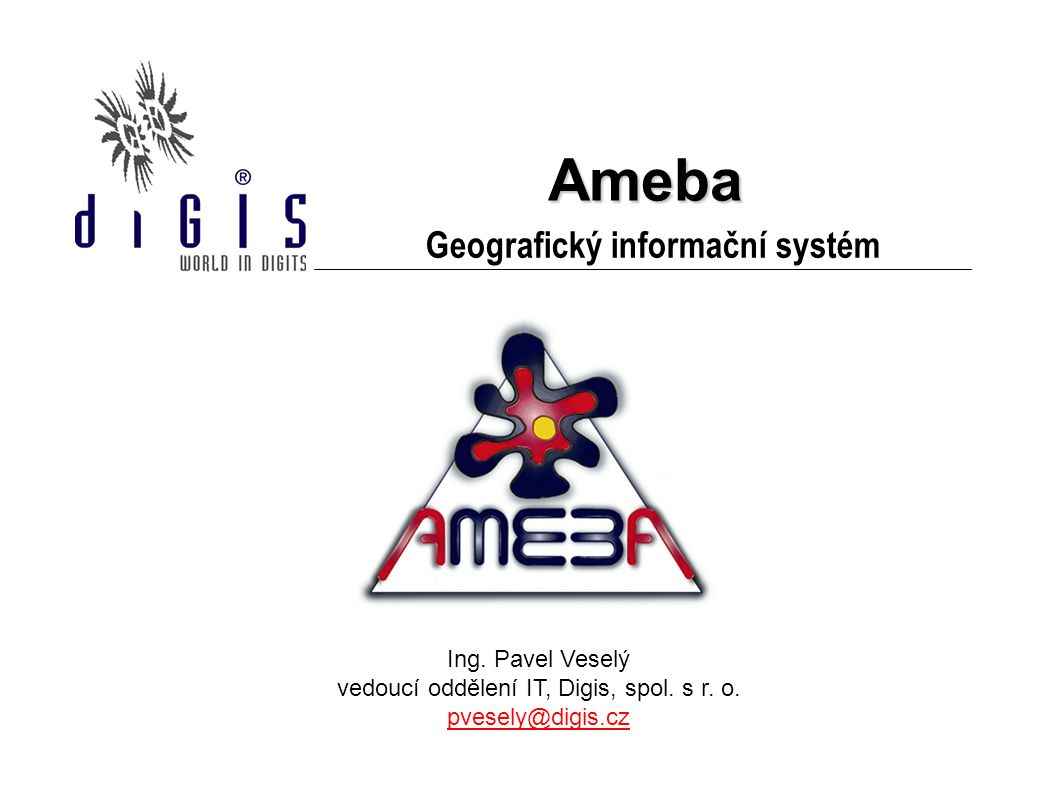Ameba Geografický informační systém Ing. Pavel Veselý vedoucí oddělení IT, Digis, spol. s r. o. pvesely@digis.cz