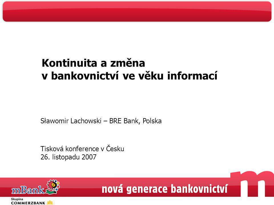 Kontinuita a změna v bankovnictví ve věku informací Sławomir Lachowski – BRE Bank, Polska Tisková konference v Česku 26. listopadu 2007