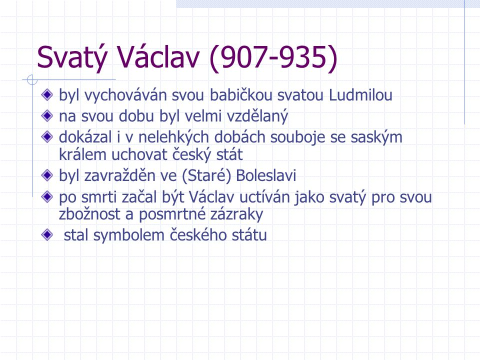 Svatý Václav (907-935) byl vychováván svou babičkou svatou Ludmilou na svou dobu byl velmi vzdělaný dokázal i v nelehkých dobách souboje se saským krá