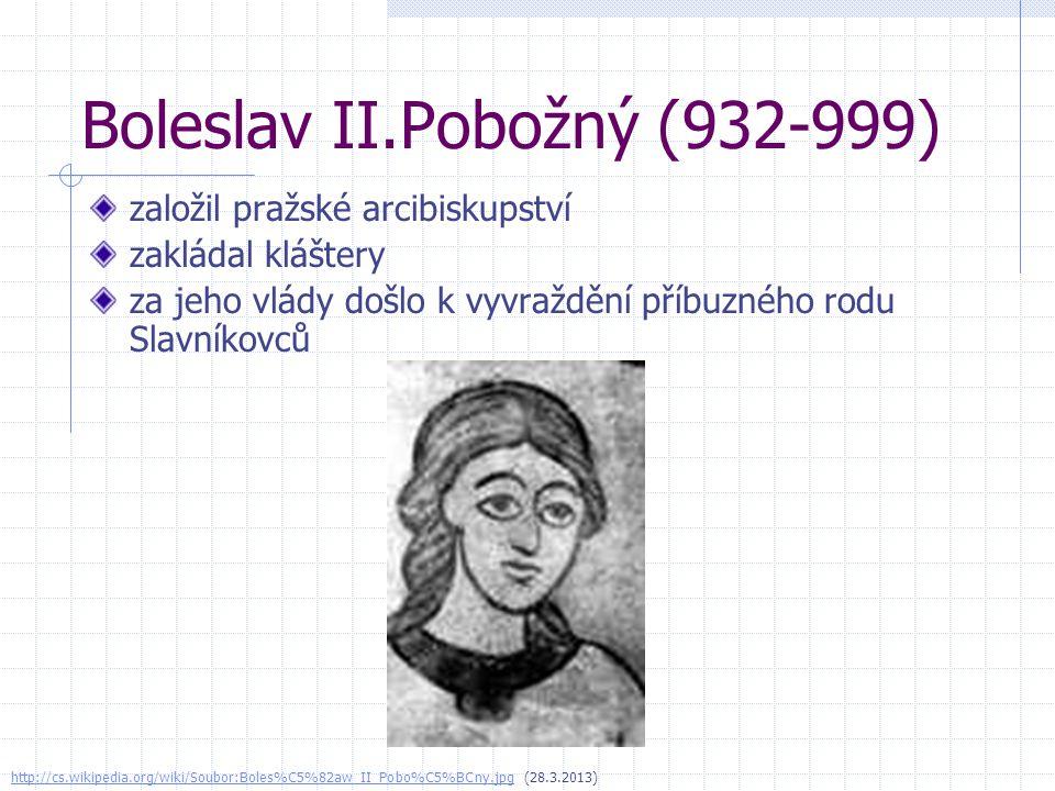 Boleslav II.Pobožný (932-999) založil pražské arcibiskupství zakládal kláštery za jeho vlády došlo k vyvraždění příbuzného rodu Slavníkovců http://cs.