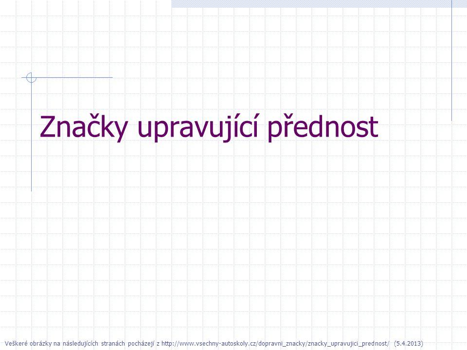 Značky upravující přednost Veškeré obrázky na následujících stranách pocházejí z http://www.vsechny-autoskoly.cz/dopravni_znacky/znacky_upravujici_prednost/ (5.4.2013)