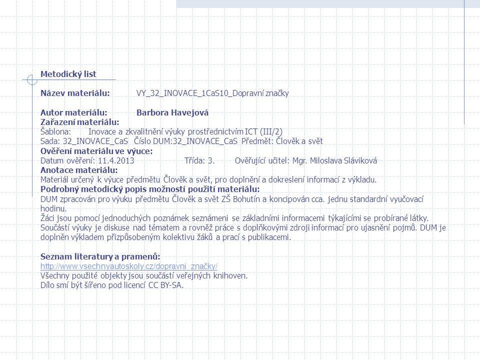 Metodický list Název materiálu:VY_32_INOVACE_1CaS10_Dopravní značky Autor materiálu:Barbora Havejová Zařazení materiálu: Šablona:Inovace a zkvalitnění výuky prostřednictvím ICT (III/2) Sada: 32_INOVACE_CaS Číslo DUM:32_INOVACE_CaS Předmět: Člověk a svět Ověření materiálu ve výuce: Datum ověření: 11.4.2013Třída: 3.