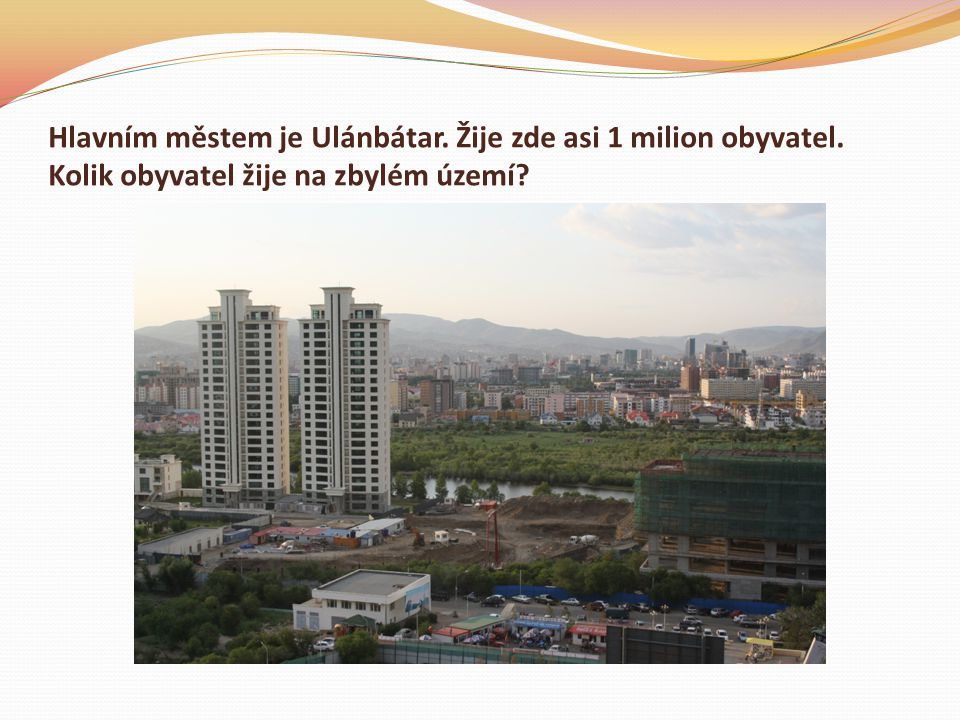 Hlavním městem je Ulánbátar. Žije zde asi 1 milion obyvatel. Kolik obyvatel žije na zbylém území?