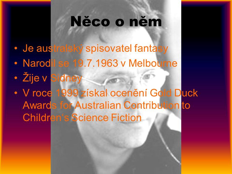 Něco o něm Je australský spisovatel fantasy Narodil se 19.7.1963 v Melbourne Žije v Sidney V roce 1999 získal ocenění Gold Duck Awards for Australian Contribution to Children's Science Fiction