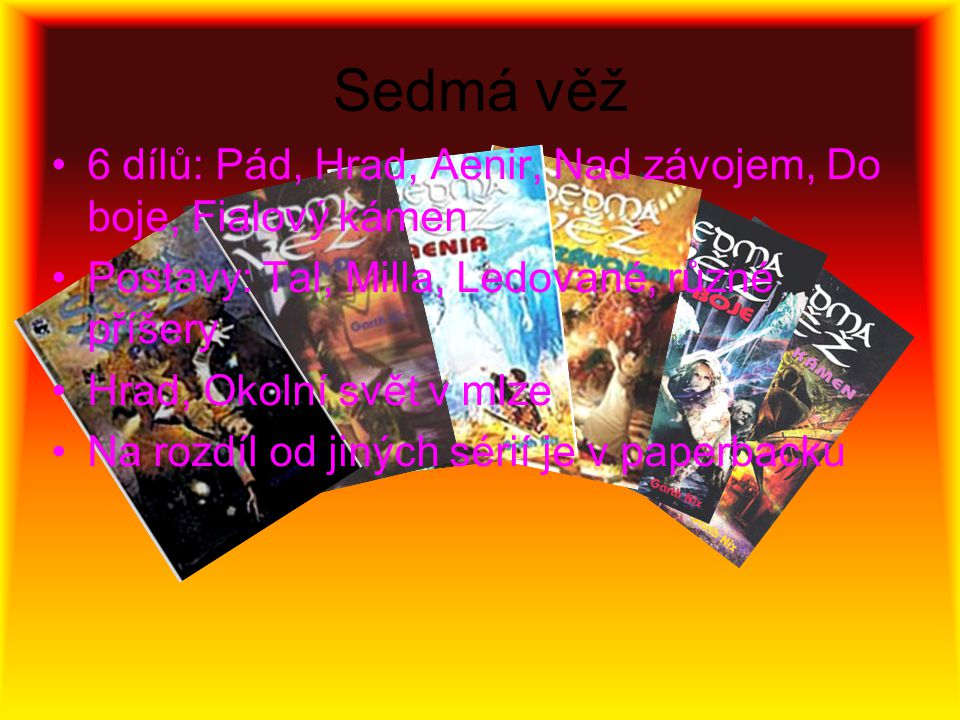Sedmá věž 6 dílů: Pád, Hrad, Aenir, Nad závojem, Do boje, Fialový kámen Postavy: Tal, Milla, Ledované, různé příšery Hrad, Okolní svět v mlze Na rozdíl od jiných sérií je v paperbacku