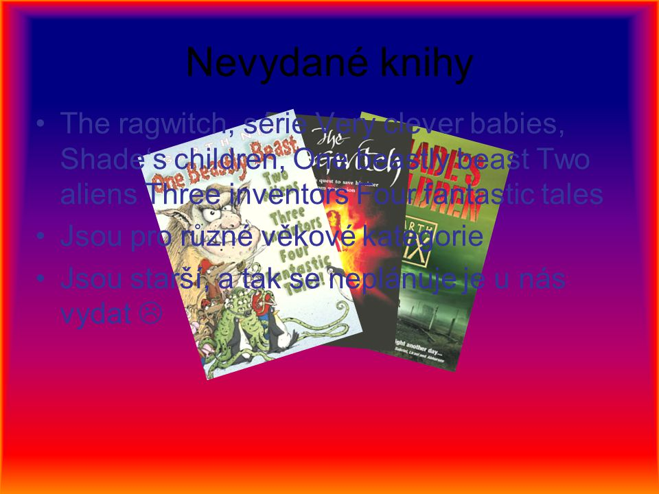 Nevydané knihy The ragwitch, série Very clever babies, Shade's children, One beastly beast Two aliens Three inventors Four fantastic tales Jsou pro rů