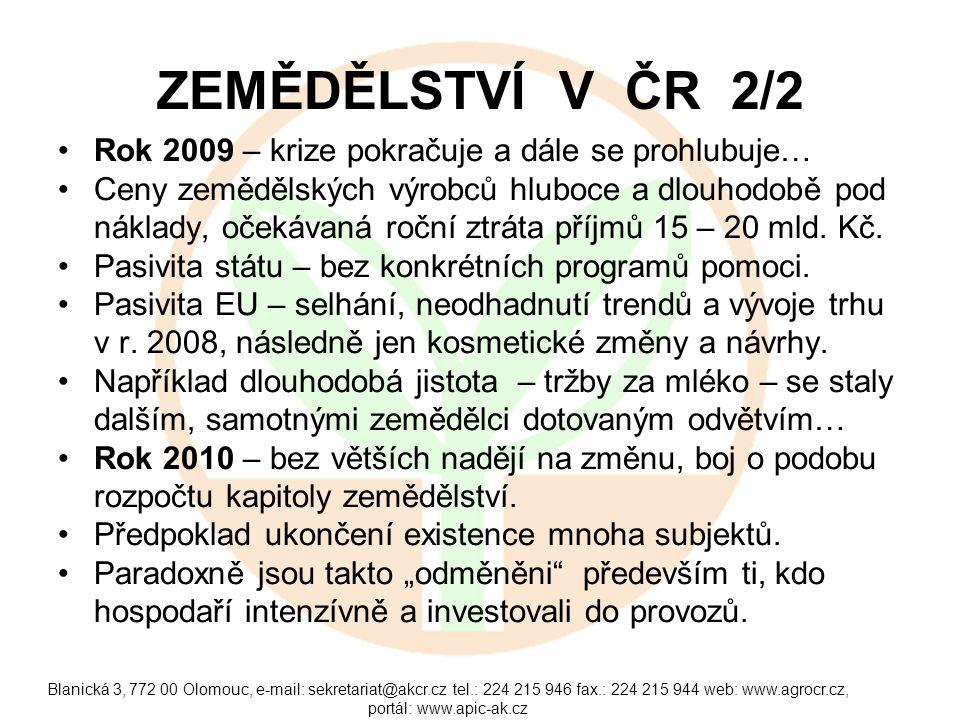 Blanická 3, 772 00 Olomouc, e-mail: sekretariat@akcr.cz tel.: 224 215 946 fax.: 224 215 944 web: www.agrocr.cz, portál: www.apic-ak.cz ZEMĚDĚLSTVÍ V ČR 2/2 Rok 2009 – krize pokračuje a dále se prohlubuje… Ceny zemědělských výrobců hluboce a dlouhodobě pod náklady, očekávaná roční ztráta příjmů 15 – 20 mld.