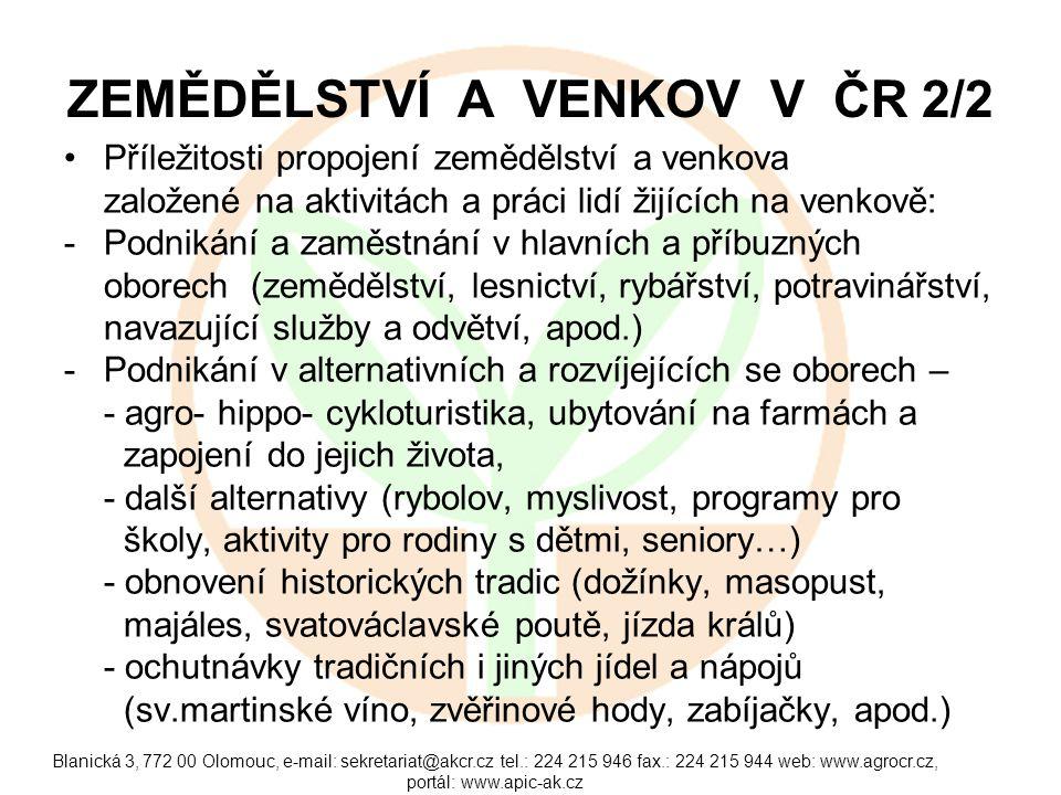 Blanická 3, 772 00 Olomouc, e-mail: sekretariat@akcr.cz tel.: 224 215 946 fax.: 224 215 944 web: www.agrocr.cz, portál: www.apic-ak.cz ZEMĚDĚLSTVÍ A VENKOV V ČR 2/2 Příležitosti propojení zemědělství a venkova založené na aktivitách a práci lidí žijících na venkově: -Podnikání a zaměstnání v hlavních a příbuzných oborech (zemědělství, lesnictví, rybářství, potravinářství, navazující služby a odvětví, apod.) -Podnikání v alternativních a rozvíjejících se oborech – - agro- hippo- cykloturistika, ubytování na farmách a zapojení do jejich života, - další alternativy (rybolov, myslivost, programy pro školy, aktivity pro rodiny s dětmi, seniory…) - obnovení historických tradic (dožínky, masopust, majáles, svatováclavské poutě, jízda králů) - ochutnávky tradičních i jiných jídel a nápojů (sv.martinské víno, zvěřinové hody, zabíjačky, apod.)