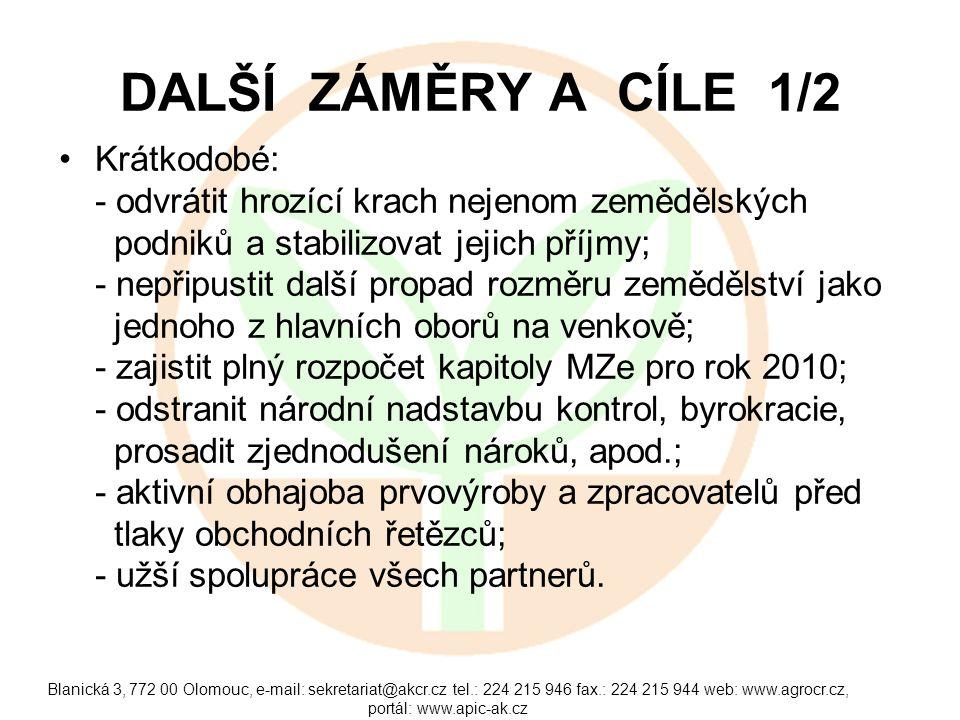 Blanická 3, 772 00 Olomouc, e-mail: sekretariat@akcr.cz tel.: 224 215 946 fax.: 224 215 944 web: www.agrocr.cz, portál: www.apic-ak.cz DALŠÍ ZÁMĚRY A CÍLE 1/2 Krátkodobé: - odvrátit hrozící krach nejenom zemědělských podniků a stabilizovat jejich příjmy; - nepřipustit další propad rozměru zemědělství jako jednoho z hlavních oborů na venkově; - zajistit plný rozpočet kapitoly MZe pro rok 2010; - odstranit národní nadstavbu kontrol, byrokracie, prosadit zjednodušení nároků, apod.; - aktivní obhajoba prvovýroby a zpracovatelů před tlaky obchodních řetězců; - užší spolupráce všech partnerů.