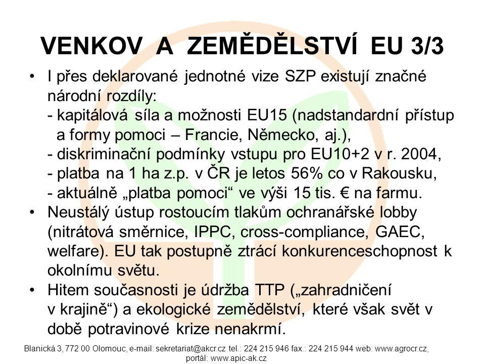 Blanická 3, 772 00 Olomouc, e-mail: sekretariat@akcr.cz tel.: 224 215 946 fax.: 224 215 944 web: www.agrocr.cz, portál: www.apic-ak.cz VENKOV A ZEMĚDĚLSTVÍ EU 3/3 I přes deklarované jednotné vize SZP existují značné národní rozdíly: - kapitálová síla a možnosti EU15 (nadstandardní přístup a formy pomoci – Francie, Německo, aj.), - diskriminační podmínky vstupu pro EU10+2 v r.