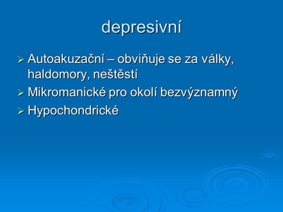 depresivní  Autoakuzační – obviňuje se za války, haldomory, neštěstí  Mikromanické pro okolí bezvýznamný  Hypochondrické