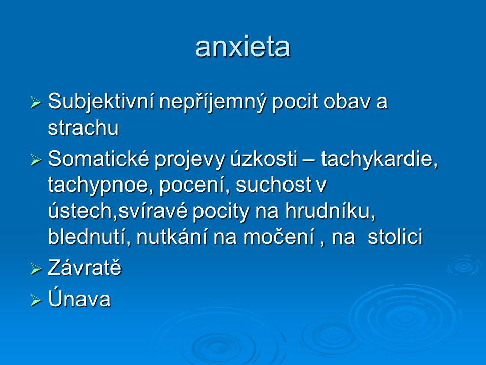 anxieta  Subjektivní nepříjemný pocit obav a strachu  Somatické projevy úzkosti – tachykardie, tachypnoe, pocení, suchost v ústech,svíravé pocity na