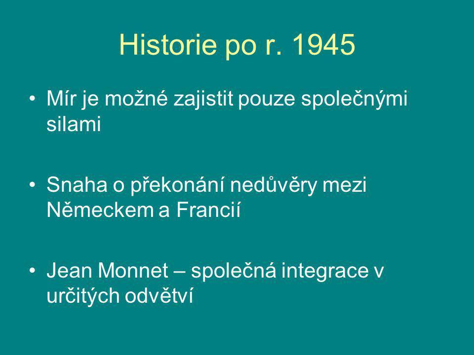 Historie po r. 1945 Mír je možné zajistit pouze společnými silami Snaha o překonání nedůvěry mezi Německem a Francií Jean Monnet – společná integrace