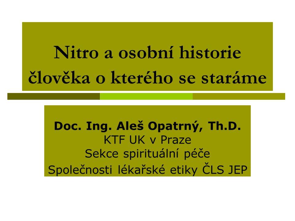 Nitro a osobní historie člověka o kterého se staráme Doc. Ing. Aleš Opatrný, Th.D. KTF UK v Praze Sekce spirituální péče Společnosti lékařské etiky ČL