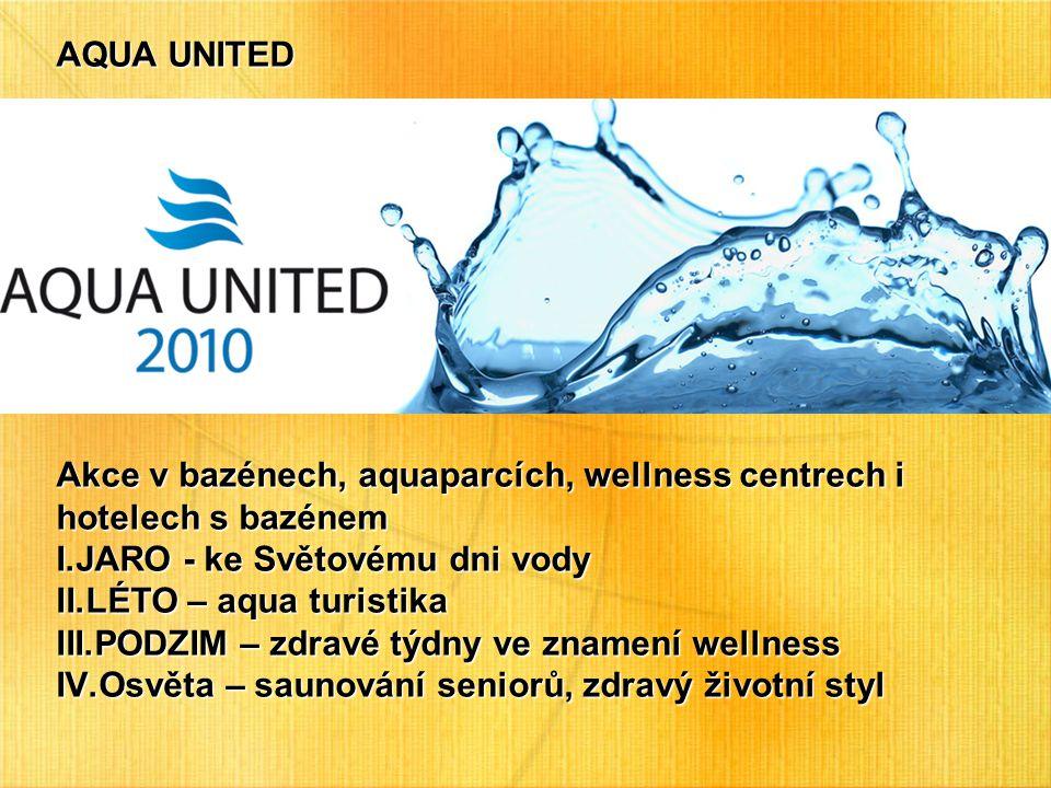 AQUA UNITED Akce v bazénech, aquaparcích, wellness centrech i hotelech s bazénem I.JARO - ke Světovému dni vody II.LÉTO – aqua turistika III.PODZIM – zdravé týdny ve znamení wellness IV.Osvěta – saunování seniorů, zdravý životní styl
