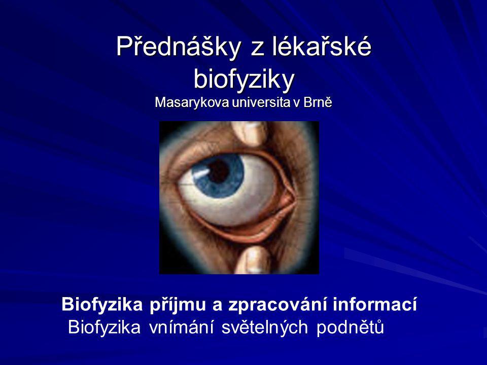 Přednášky z lékařské biofyziky Masarykova universita v Brně Biofyzika příjmu a zpracování informací Biofyzika vnímání světelných podnětů