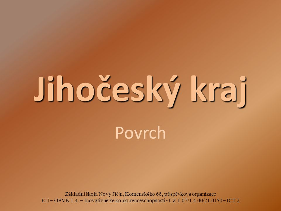 Jihočeský kraj Povrch Z á kladn í š kola Nový Jič í n, Komensk é ho 68, př í spěvkov á organizace EU – OPVK 1.4. – Inovativně ke konkurenceschopnosti