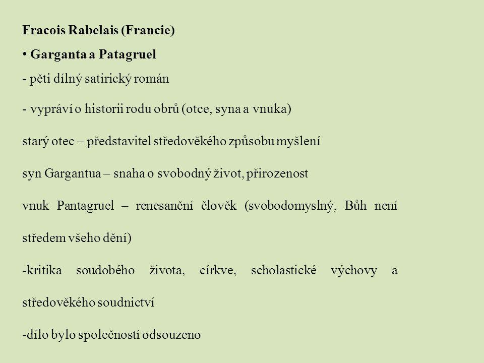 Fracois Rabelais (Francie) Garganta a Patagruel - pěti dílný satirický román - vypráví o historii rodu obrů (otce, syna a vnuka) starý otec – představitel středověkého způsobu myšlení syn Gargantua – snaha o svobodný život, přirozenost vnuk Pantagruel – renesanční člověk (svobodomyslný, Bůh není středem všeho dění) -kritika soudobého života, církve, scholastické výchovy a středověkého soudnictví -dílo bylo společností odsouzeno