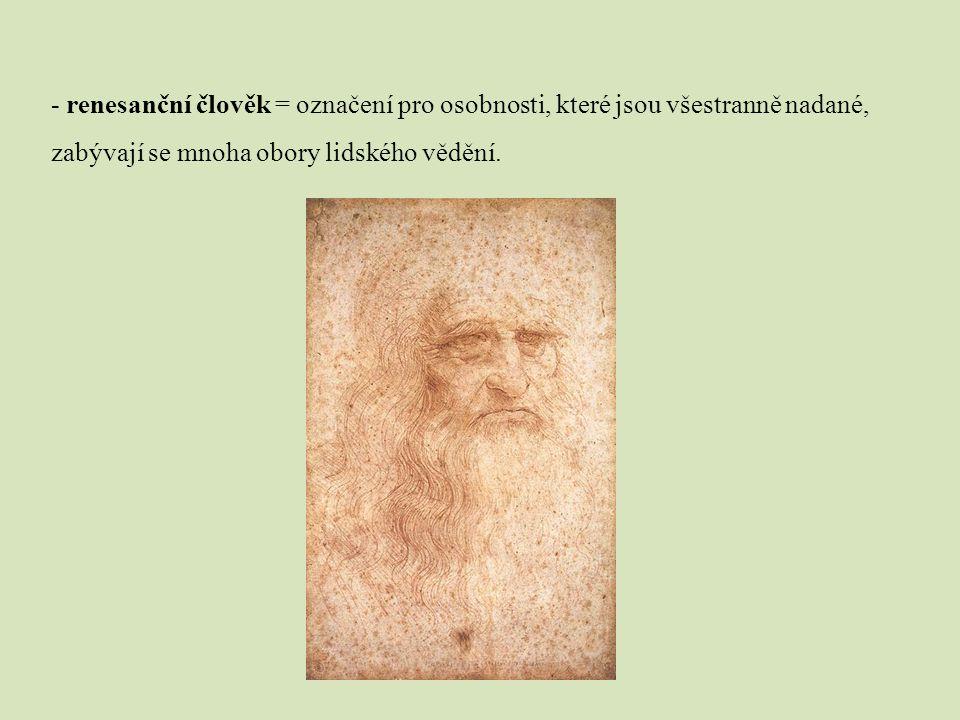 - renesanční člověk = označení pro osobnosti, které jsou všestranně nadané, zabývají se mnoha obory lidského vědění.