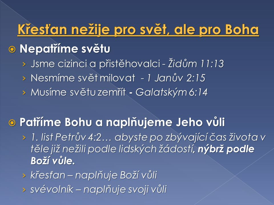  Nepatříme světu › Jsme cizinci a přistěhovalci - Židům 11:13 › Nesmíme svět milovat - 1 Janův 2:15 › Musíme světu zemřít - Galatským 6:14  Patříme Bohu a naplňujeme Jeho vůli › 1.