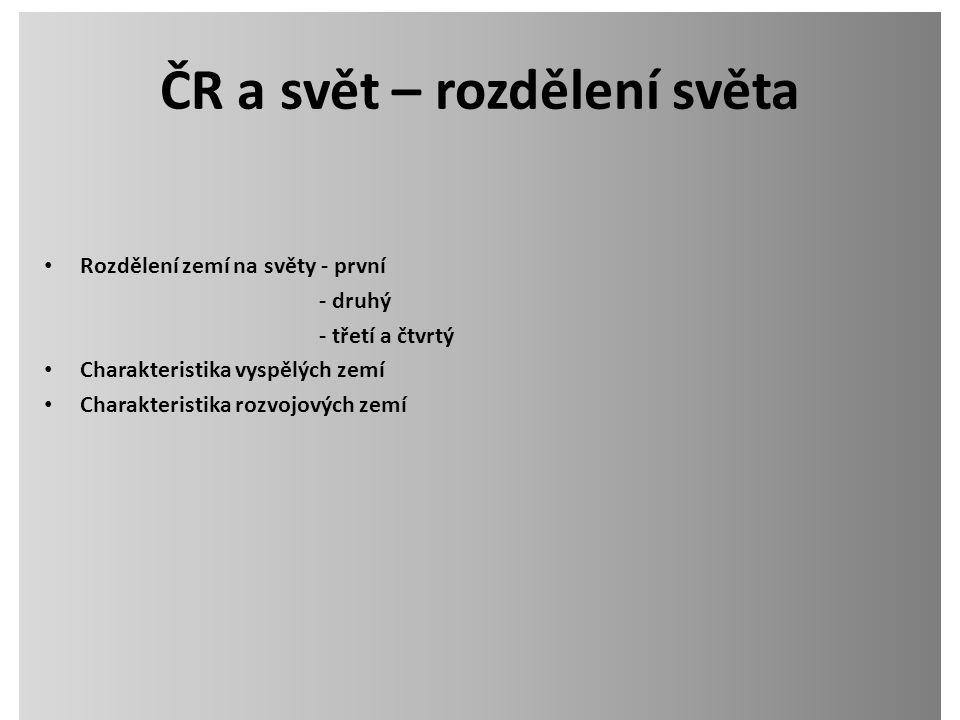 ČR a svět – rozdělení světa Rozdělení zemí na světy - první - druhý - třetí a čtvrtý Charakteristika vyspělých zemí Charakteristika rozvojových zemí