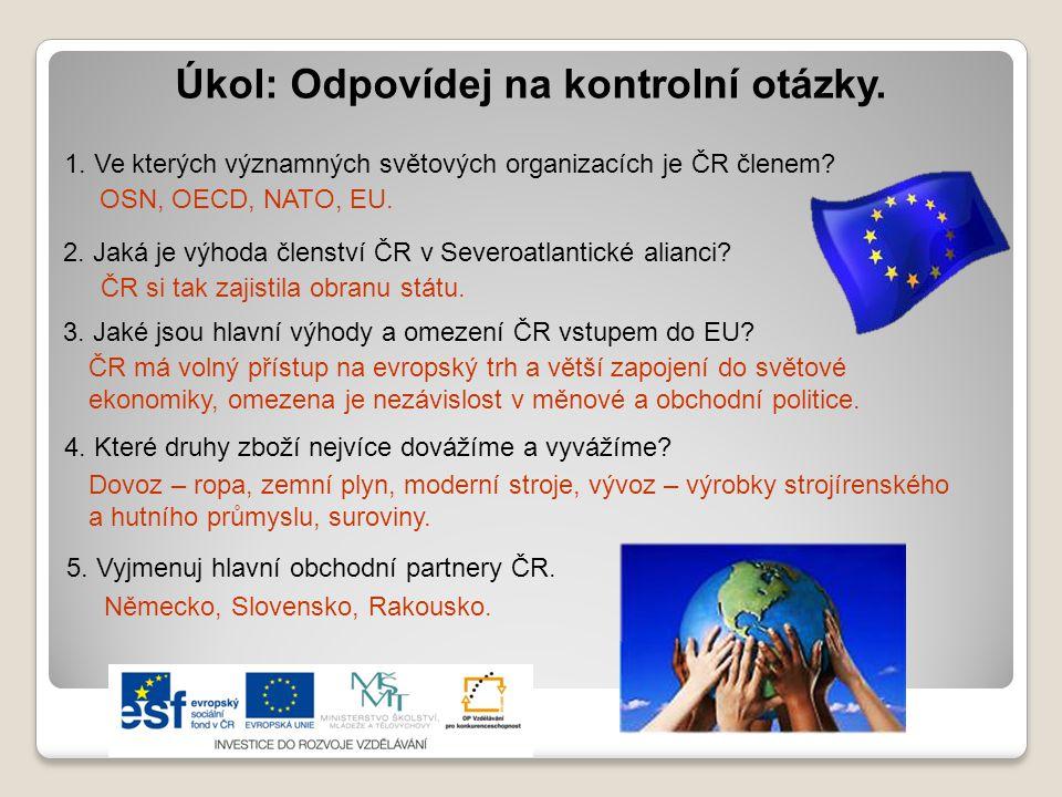 Úkol: Odpovídej na kontrolní otázky. 1. Ve kterých významných světových organizacích je ČR členem? OSN, OECD, NATO, EU. 2. Jaká je výhoda členství ČR