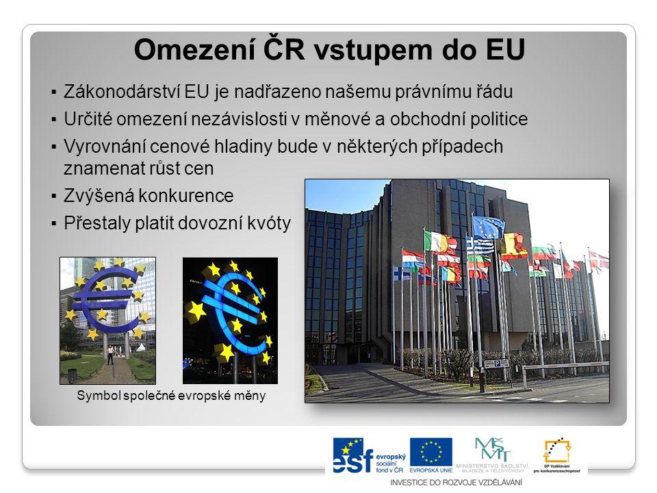Omezení ČR vstupem do EU ▪Zákonodárství EU je nadřazeno našemu právnímu řádu ▪Určité omezení nezávislosti v měnové a obchodní politice ▪Vyrovnání ceno