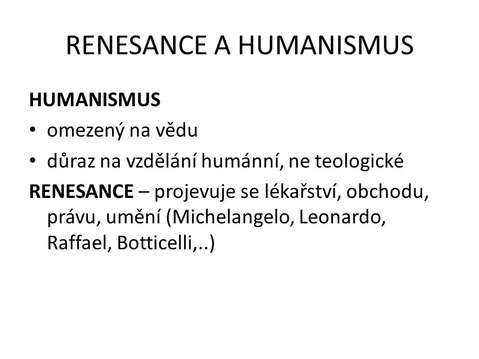 RENESANCE A HUMANISMUS HUMANISMUS omezený na vědu důraz na vzdělání humánní, ne teologické RENESANCE – projevuje se lékařství, obchodu, právu, umění (