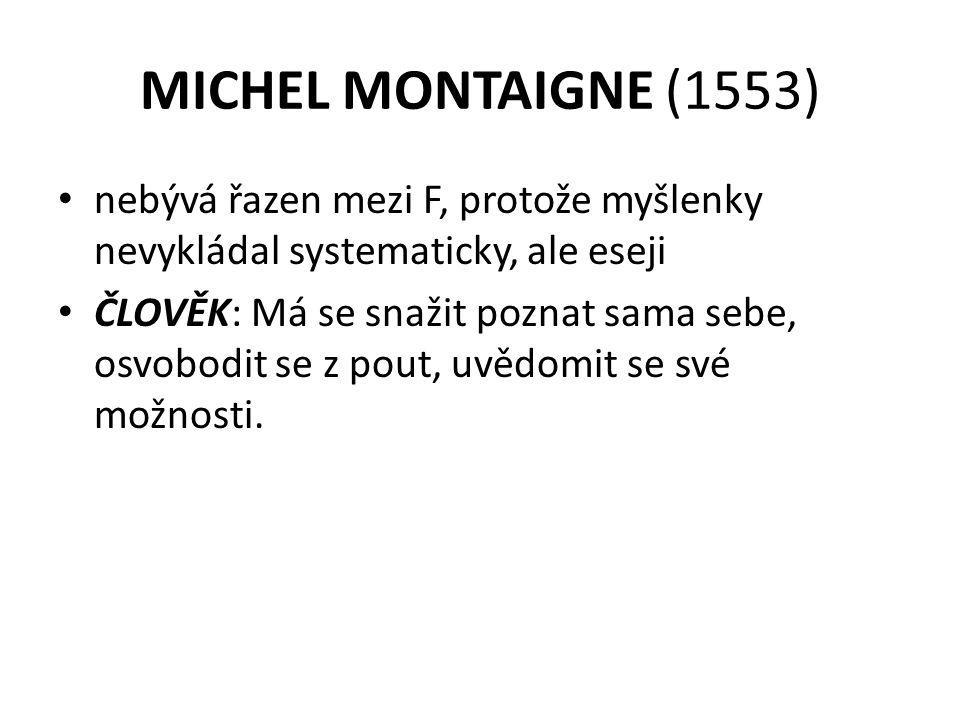 MICHEL MONTAIGNE (1553) nebývá řazen mezi F, protože myšlenky nevykládal systematicky, ale eseji ČLOVĚK: Má se snažit poznat sama sebe, osvobodit se z