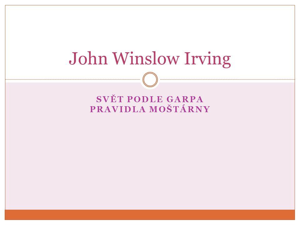 JOHN WINSLOW IRVING (1942) americký spisovatel a nositel Oscara za scénář k filmu Pravidla moštárny narodil se za neobvyklých okolností, které později ovlivnily zápletky několika jeho románů => nemanželské dítě – jeho matka Helen, dědička rodu Winslow (jedna z nejvýznamnějších rodin Nové Anglie), odmítala, aby John poznal svého pravého otce, profesora ruských dějin Helen si později vzala Collina F.N.