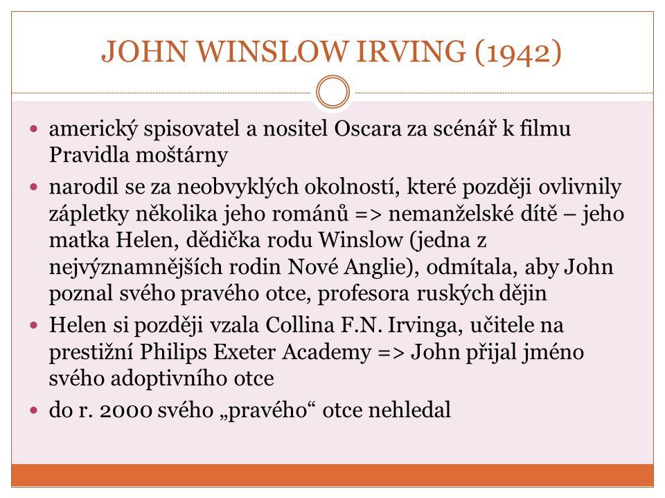 John Winslow Irving 2001 se dozvěděl, že má nevlastního bratra z druhého manželství svého biologického otce v 11 letech byl Irving pohlavně zneužit starší ženou účastnil se kurzu tvůrčího psaní v Iowě, prestižního amerického spisovatelského programu dvakrát ženatý (tři synové) přednášel jako univerzitní profesor v Massachusetts anglickou literaturu 19.