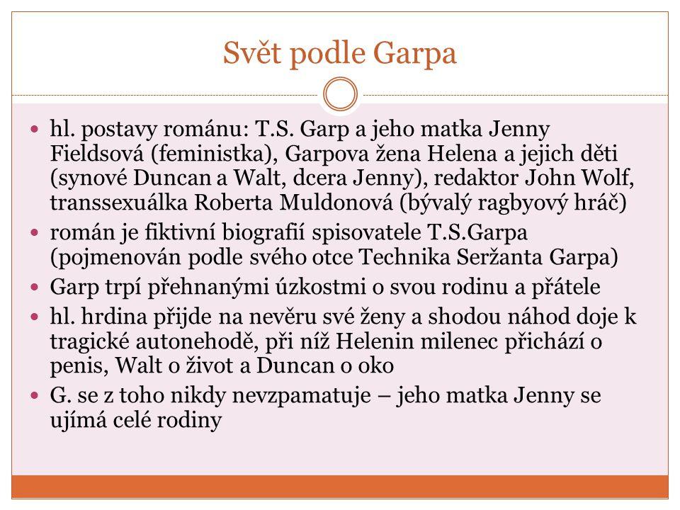 Svět podle Garpa později se manželům narodí dcera Jenny a Garp napíše svůj román Svět podle Bensahevera, který z něj učiní známého spisovatele Garp s Helenou se ujímají Ellen Jamesové, znásilněné holčičky, které její násilník vyřízl jazyk, aby se o jeho zločinu nedozvěděla policie, pachatel byl nakonec dopaden Garp je zaskočen slávou, kterou mu přinesl jeho román => paranoia, strach o rodinu nakonec je ve svých 33 letech zastřelen členkou hnutí Ellen Jamesové, která se domnívá, že Garp je odpovědný za smrt její sestry