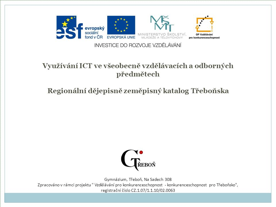 Využívání ICT ve všeobecně vzdělávacích a odborných předmětech Regionální dějepisně zeměpisný katalog Třeboňska Gymnázium, Třeboň, Na Sadech 308 Zpracováno v rámci projektu Vzdělávání pro konkurenceschopnost - konkurenceschopnost pro Třeboňsko , registrační číslo CZ.1.07/1.1.10/02.0063
