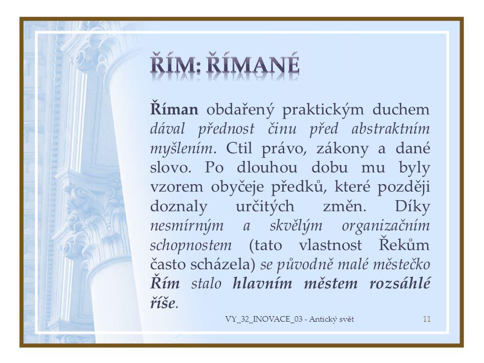 Říman obdařený praktickým duchem dával přednost činu před abstraktním myšlením. Ctil právo, zákony a dané slovo. Po dlouhou dobu mu byly vzorem obyčej