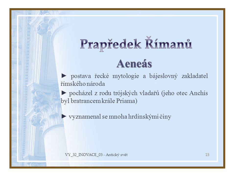 Aeneás ► postava řecké mytologie a bájeslovný zakladatel římského národa ► pocházel z rodu trójských vladařů (jeho otec Anchís byl bratrancem krále Pr
