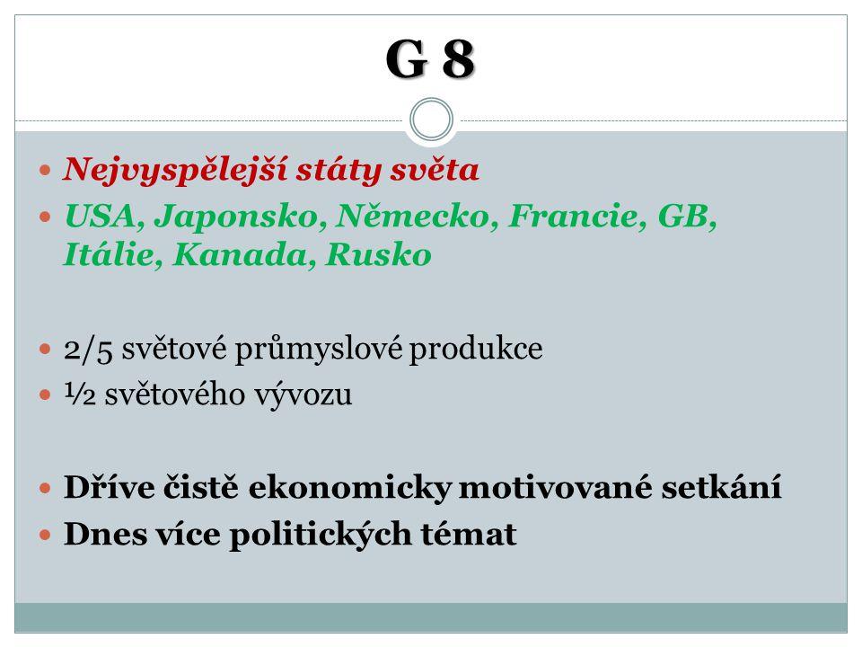 G 8 Nejvyspělejší státy světa USA, Japonsko, Německo, Francie, GB, Itálie, Kanada, Rusko 2/5 světové průmyslové produkce ½ světového vývozu Dříve čist