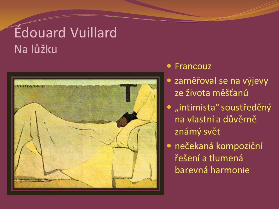 """Édouard Vuillard Na lůžku Francouz zaměřoval se na výjevy ze života měšťanů """"intimista soustředěný na vlastní a důvěrně známý svět nečekaná kompoziční řešení a tlumená barevná harmonie"""