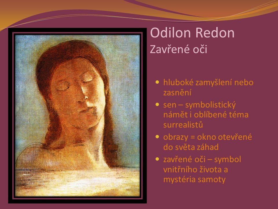 Odilon Redon Zavřené oči hluboké zamyšlení nebo zasnění sen – symbolistický námět i oblíbené téma surrealistů obrazy = okno otevřené do světa záhad zavřené oči – symbol vnitřního života a mystéria samoty