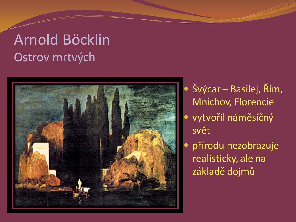 Arnold Böcklin Ostrov mrtvých Švýcar – Basilej, Řím, Mnichov, Florencie vytvořil náměsíčný svět přírodu nezobrazuje realisticky, ale na základě dojmů